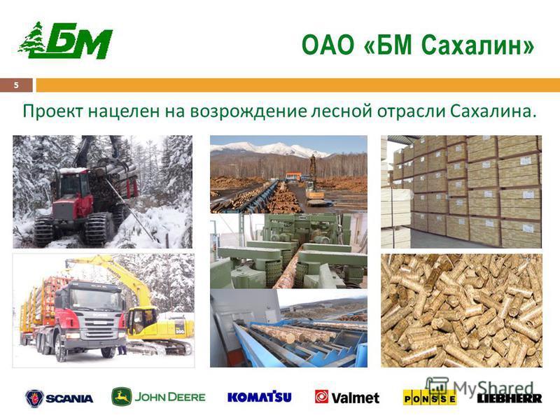 5 ОАО «БМ Сахалин» Проект нацелен на возрождение лесной отрасли Сахалина.