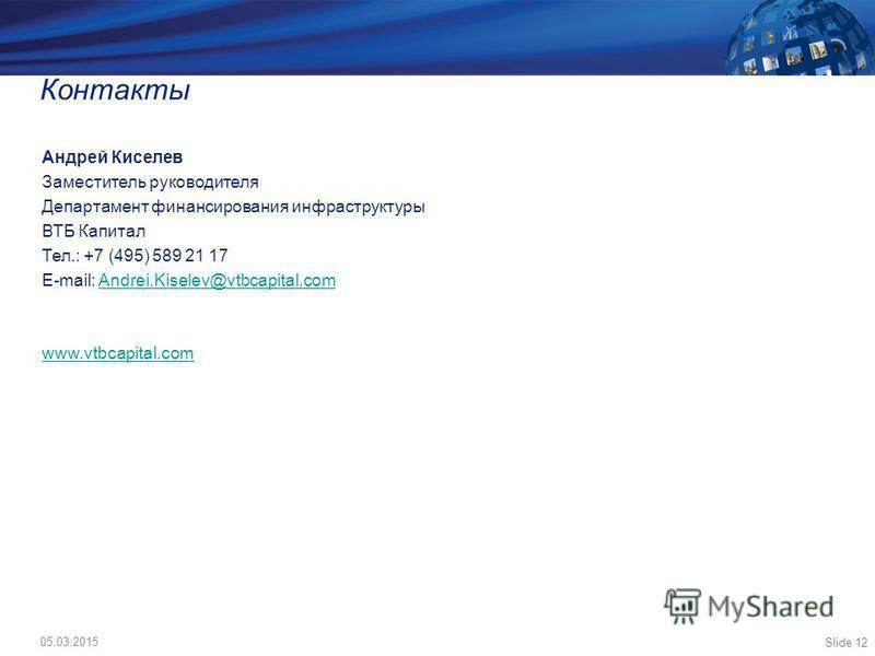 Slide 12 Контакты Андрей Киселев Заместитель руководителя Департамент финансирования инфраструктуры ВТБ Капитал Тел.: +7 (495) 589 21 17 E-mail: Andrei.Kiselev@vtbcapital.comAndrei.Kiselev@vtbcapital.com www.vtbcapital.com 05.03.2015