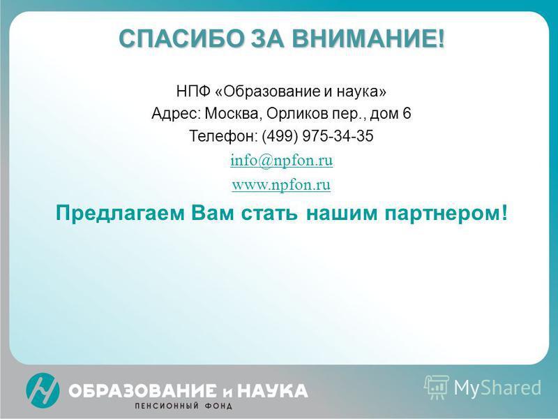 СПАСИБО ЗА ВНИМАНИЕ! НПФ «Образование и наука» Адрес: Москва, Орликов пер., дом 6 Телефон: (499) 975-34-35 info@npfon.ru www.npfon.ru Предлагаем Вам стать нашим партнером!