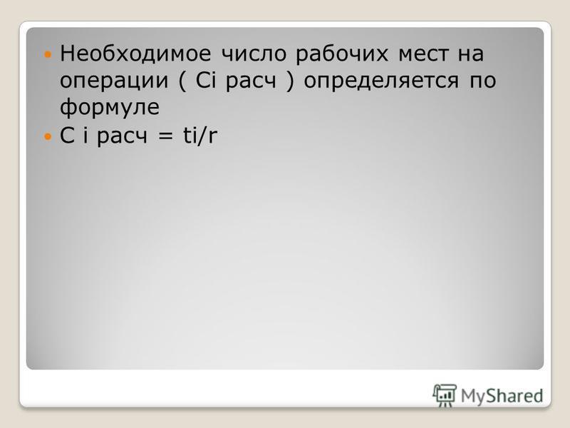 Необходимое число рабочих мест на операции ( Сi расч ) определяется по формуле С i расч = ti/r