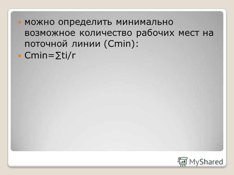 можно определить минимально возможное количество рабочих мест на поточной линии (Cmin): Cmin=ti/r