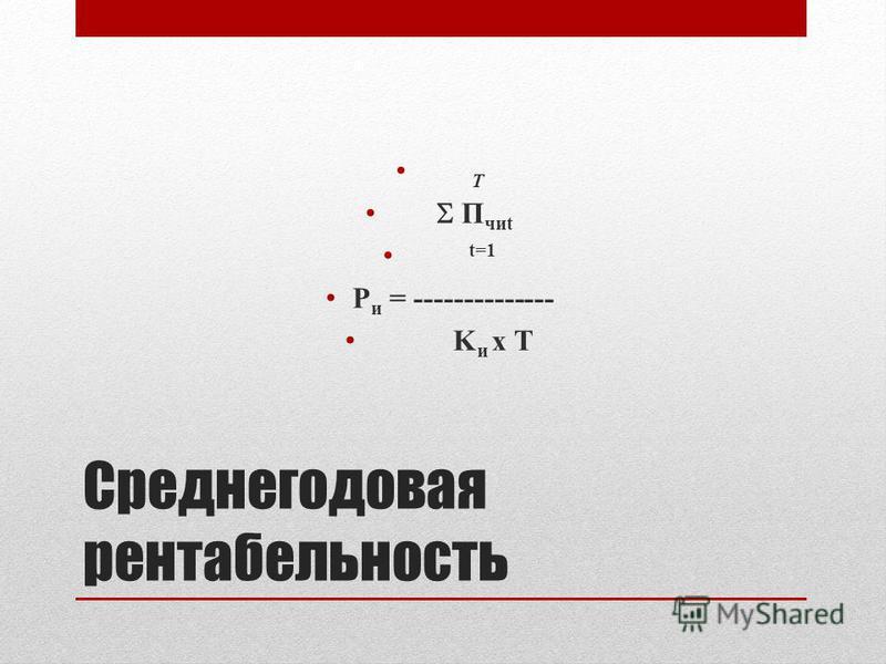 Среднегодовая рентабельность T П чик t=1 Р и = -------------- K и x T