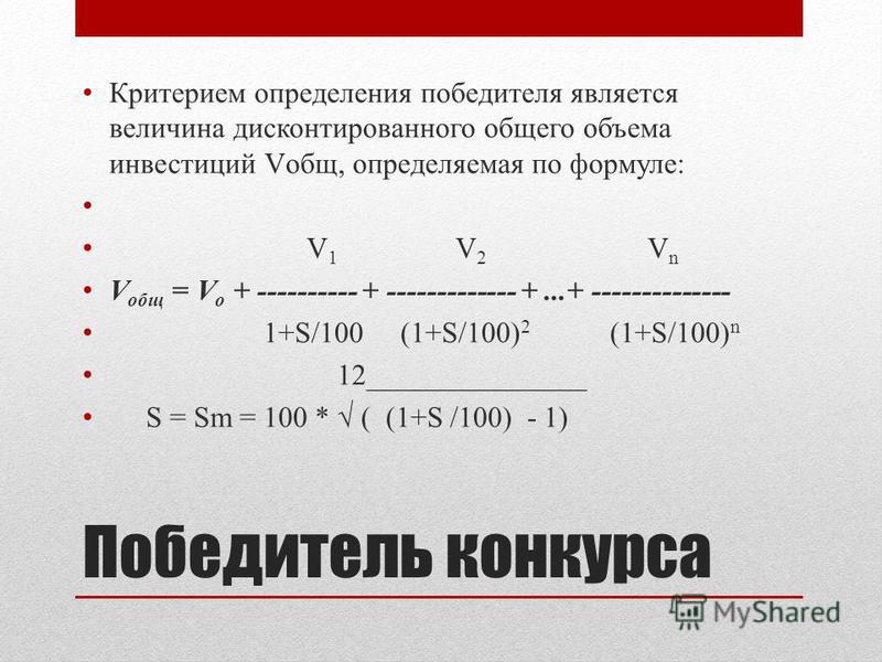 Победитель конкурса Критерием определения победителя является величина дисконтированного общего объема инвестиций Vобщ, определяемая по формуле: V 1 V 2 V n V общ = V о + ---------- + ------------- +...+ -------------- 1+S/100 (1+S/100) 2 (1+S/100) n