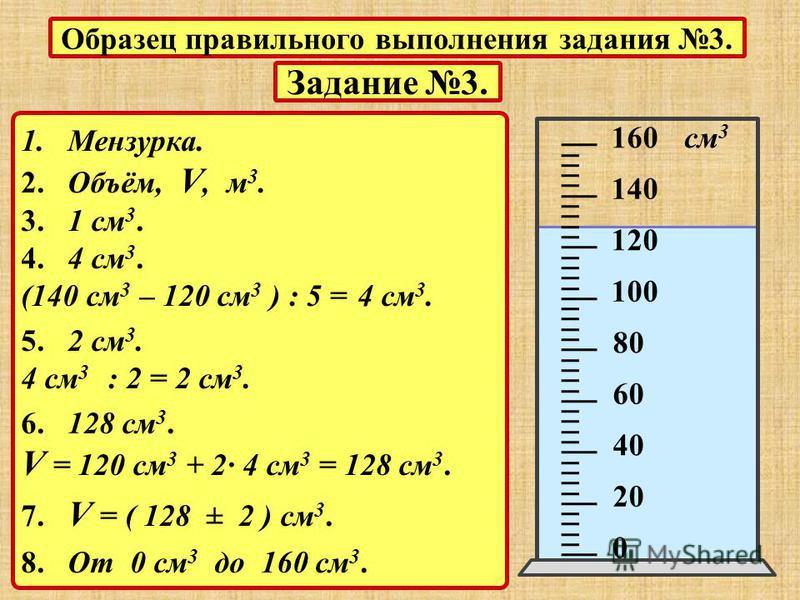 Задание 3. 1. Мензурка. 2. Объём, V, м 3. 3. 1 см 3. 4. 4 см 3. (140 см 3 – 120 см 3 ) : 5 = 4 см 3. 5. 2 см 3. 4 см 3 : 2 = 2 см 3. 6. 128 см 3. V = 120 см 3 + 2· 4 см 3 = 128 см 3. 7. V = ( 128 ± 2 ) см 3. 8. От 0 см 3 до 160 см 3. 0 20 40 60 80 10