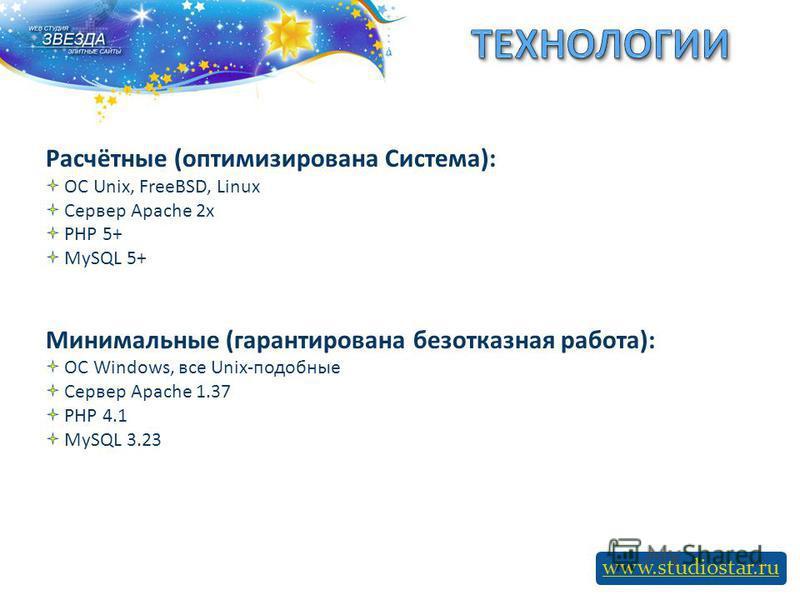 www.studiostar.ru Расчётные (оптимизирована Система): ОС Unix, FreeBSD, Linux Сервер Apache 2x PHP 5+ MySQL 5+ Минимальные (гарантирована безотказная работа): ОС Windows, все Unix-подобные Сервер Apache 1.37 PHP 4.1 MySQL 3.23
