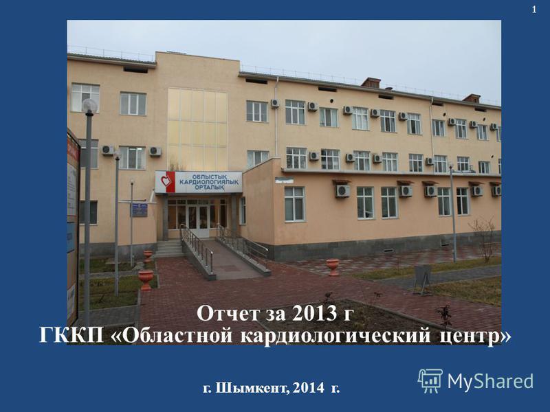 1 Отчет за 2013 г ГККП «Областной кардиологический центр» г. Шымкент, 2014 г.