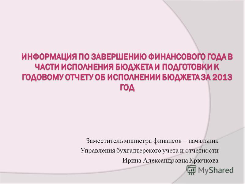 Заместитель министра финансов – начальник Управления бухгалтерского учета и отчетности Ирина Александровна Крючкова