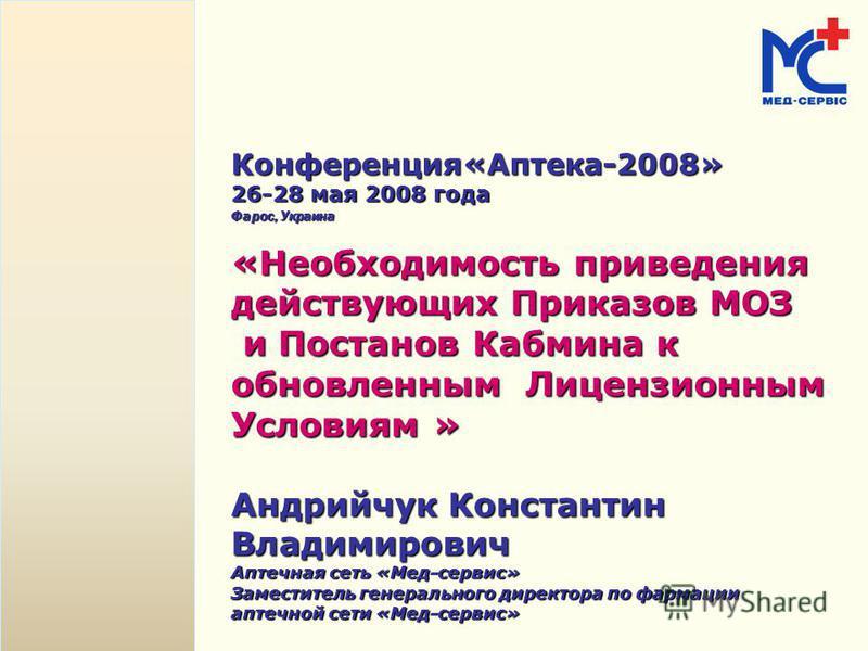 Конференция«Аптека-2008» 26-28 мая 2008 года Фарос, Украина «Необходимость приведения действующих Приказов МОЗ и Постанов Кабмина к обновленным Лицензионным Условиям » и Постанов Кабмина к обновленным Лицензионным Условиям » Андрийчук Константин Влад