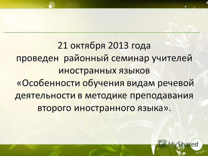 21 октября 2013 года проведен районный семинар учителей иностранных языков «Особенности обучения видам речевой деятельности в методике преподавания второго иностранного языка». 14