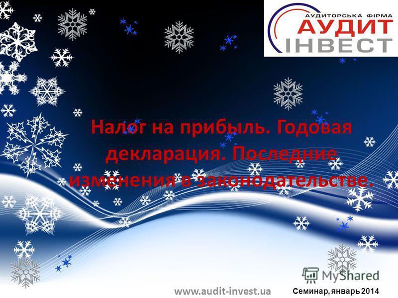 Налог на прибыль. Годовая декларация. Последние изменения в законодательстве. www.audit-invest.ua Семинар, январь 2014