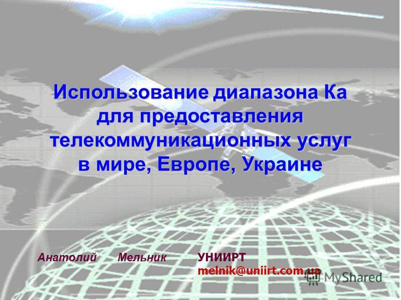 Использование диапазона Ка для предоставления телекоммуникационных услуг в мире, Европе, Украине Анатолий Мельник УНИИРТ melnik@uniirt.com.ua