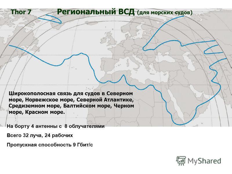 Широкополосная связь для судов в Северном море, Норвежское море, Северной Атлантике, Средиземном море, Балтийском море, Черном море, Красном море. Thor 7 Региональный ВСД (для морских судов) На борту 4 антенны с 8 облучателями Всего 32 луча, 24 рабоч