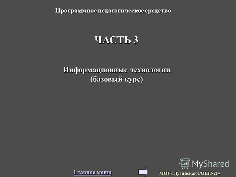 ЧАСТЬ 3 Информационные технологии (базовый курс) Программное педагогическое средство МОУ «Лузинская СОШ 1» Главное меню Главное меню