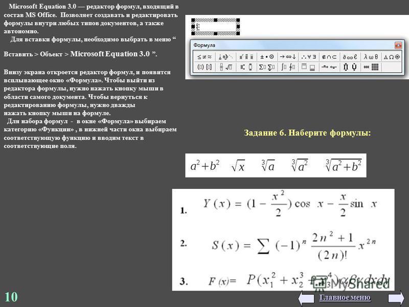 10 Microsoft Equation 3.0 редактор формул, входящий в состав MS Office. Позволяет создавать и редактировать формулы внутри любых типов документов, а также автономно. Для вставки формулы, необходимо выбрать в меню Вставить > Объект > Microsoft Equatio