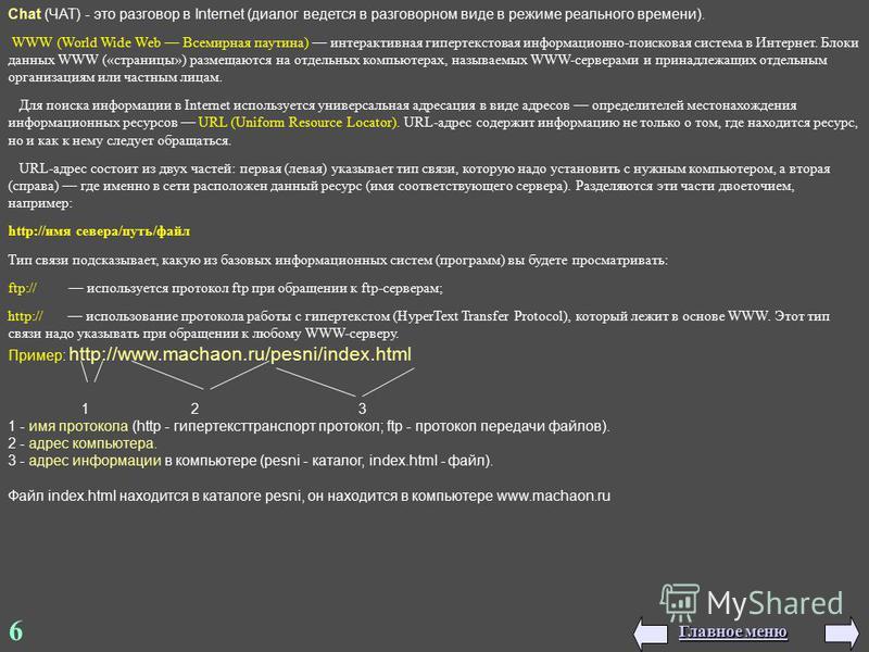 6 Chat (ЧАТ) - это разговор в Internеt (диалог ведется в разговорном виде в режиме реального времени). WWW (World Wide Web Всемирная паутина) интерактивная гипертекстовая информационно-поисковая система в Интернет. Блоки данных WWW («страницы») разме