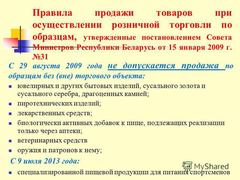 Правила продажи товаров при осуществлении розничной торговли по образцам, утвержденные постановлением Совета Министров Республики Беларусь от 15 января 2009 г. 31 С 29 августа 2009 года не допускается продажа по образцам без (вне) торгового объекта: