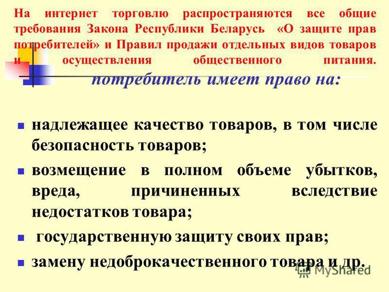На интернет торговлю распространяются все общие требования Закона Республики Беларусь «О защите прав потребителей» и Правил продажи отдельных видов товаров и осуществления общественного питания. потребитель имеет право на: надлежащее качество товаров