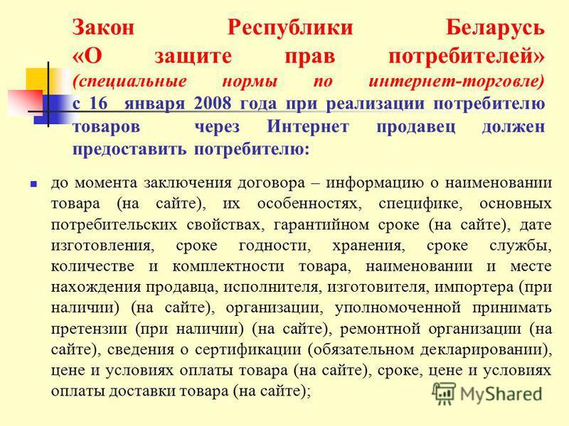 Закон Республики Беларусь «О защите прав потребителей» (специальные нормы по интернет-торговле) с 16 января 2008 года при реализации потребителю товаров через Интернет продавец должен предоставить потребителю: до момента заключения договора – информа