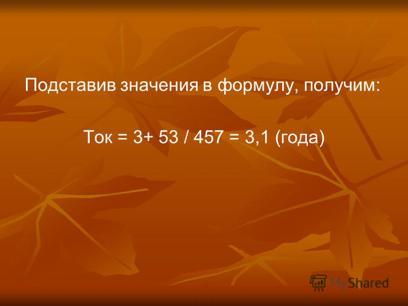 Подставив значения в формулу, получим: Ток = 3+ 53 / 457 = 3,1 (года)