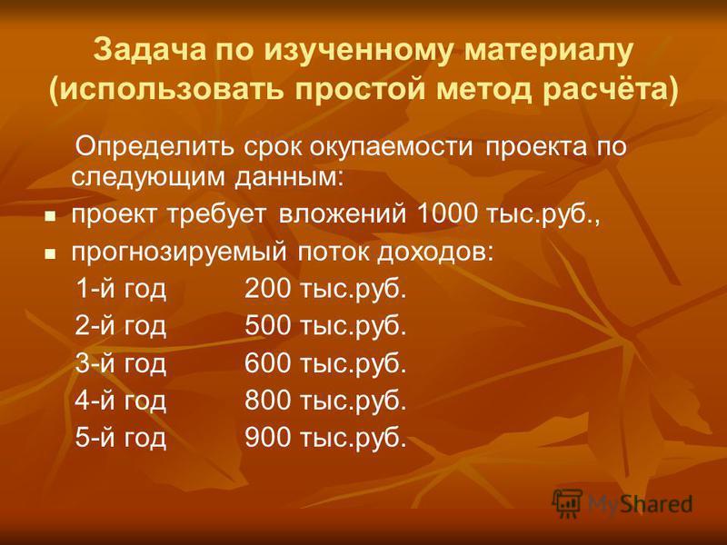 Задача по изученному материалу (использовать простой метод расчёта) Определить срок окупаемости проекта по следующим данным: проект требует вложений 1000 тыс.руб., прогнозируемый поток доходов: 1-й год 200 тыс.руб. 2-й год 500 тыс.руб. 3-й год 600 ты