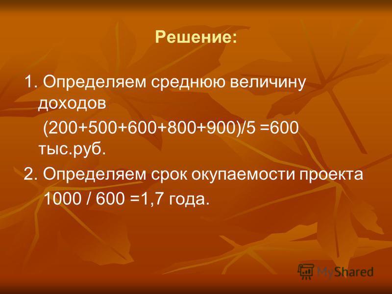 Решение: 1. Определяем среднюю величину доходов (200+500+600+800+900)/5 =600 тыс.руб. 2. Определяем срок окупаемости проекта 1000 / 600 =1,7 года.