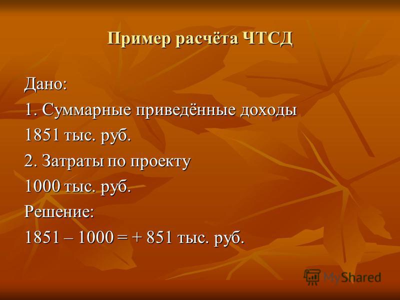 Пример расчёта ЧТСД Дано: 1. Суммарные приведённые доходы 1851 тыс. руб. 2. Затраты по проекту 1000 тыс. руб. Решение: 1851 – 1000 = + 851 тыс. руб.