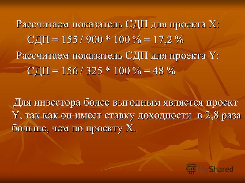 Рассчитаем показатель СДП для проекта Х: Рассчитаем показатель СДП для проекта Х: СДП = 155 / 900 * 100 % = 17,2 % СДП = 155 / 900 * 100 % = 17,2 % Рассчитаем показатель СДП для проекта Y: Рассчитаем показатель СДП для проекта Y: СДП = 156 / 325 * 10