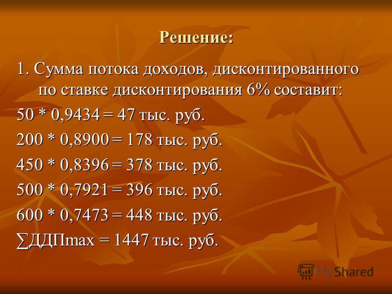 Решение: 1. Сумма потока доходов, дисконтированного по ставке дисконтирования 6% составит: 50 * 0,9434 = 47 тыс. руб. 200 * 0,8900 = 178 тыс. руб. 450 * 0,8396 = 378 тыс. руб. 500 * 0,7921 = 396 тыс. руб. 600 * 0,7473 = 448 тыс. руб. ДДПmax = 1447 ты