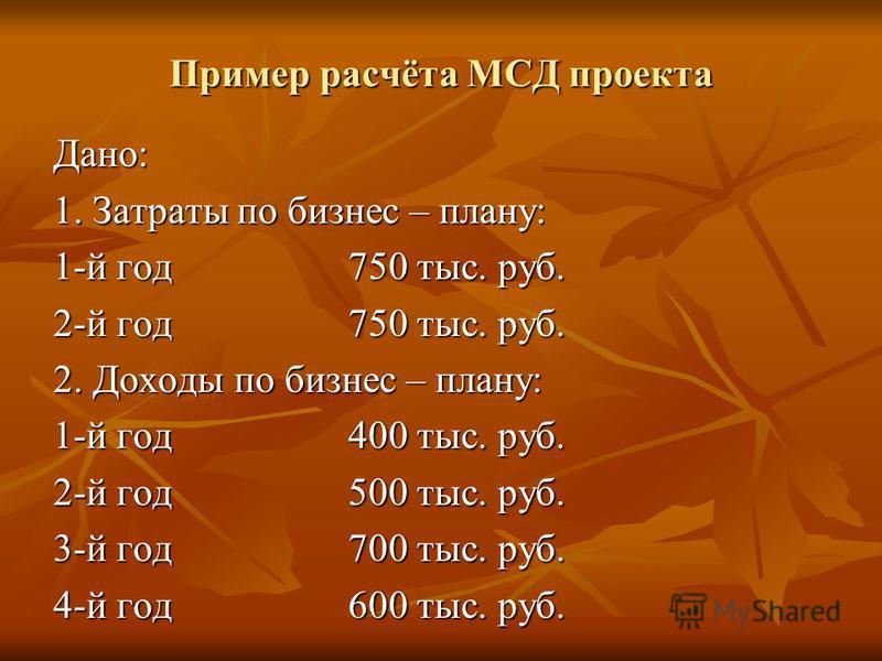Пример расчёта МСД проекта Дано: 1. Затраты по бизнес – плану: 1-й год 750 тыс. руб. 2-й год 750 тыс. руб. 2. Доходы по бизнес – плану: 1-й год 400 тыс. руб. 2-й год 500 тыс. руб. 3-й год 700 тыс. руб. 4-й год 600 тыс. руб.