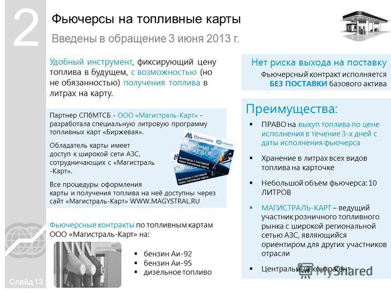Фьючерсы на топливные карты Введены в обращение 3 июня 2013 г. Слайд 13 Удобный инструмент, фиксирующий цену топлива в будущем, с возможностью (но не обязанностью) получения топлива в литрах на карту. Преимущества: Нет риска выхода на поставку Фьючер