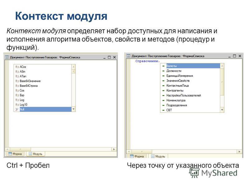 Контекст модуля Ctrl + Пробел Через точку от указанного объекта Контекст модуля определяет набор доступных для написания и исполнения алгоритма объектов, свойств и методов (процедур и функций).
