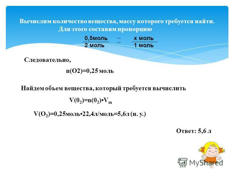 Вычислим количество вещества, массу которого требуется найти. Для этого составим пропорцию 0,5 моль х моль 2 моль 1 моль Следовательно, n(O2)=0,25 моль Найдем объем вещества, который требуется вычислить V(0 2 )=n(0 2 )V m V(O 2 )=0,25 моль 22,4 л/мол