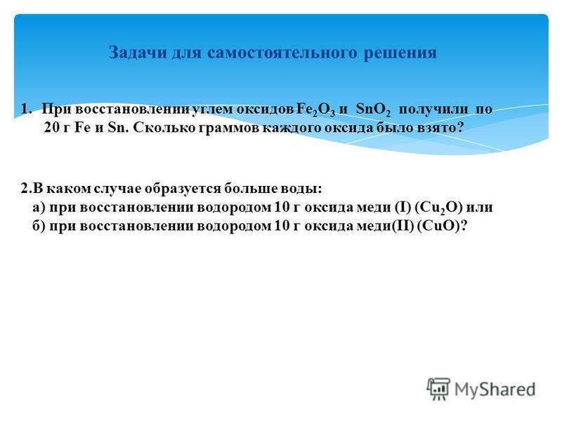 Задачи для самостоятельного решения 1. При восстановлении углем оксидов Fe 2 O 3 и SnO 2 получили по При восстановлении углем оксидов Fe 2 O 3 и SnO 2 получили по 20 г Fe и Sn. Сколько граммов каждого оксида было взято? 2. В каком случае образуется б