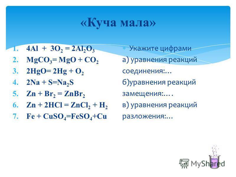 «Куча мала» 1.4Al + 3O 2 = 2Al 2 O 3 2. MgCO 3 = MgO + CO 2 3.2HgO= 2Hg + O 2 4.2Na + S=Na 2 S 5. Zn + Br 2 = ZnBr 2 6. Zn + 2HCl = ZnCl 2 + H 2 7. Fe + CuSO 4 =FeSO 4 +Cu Укажите цифрами а) уравнения реакций соединения:… б)уравнения реакций замещени