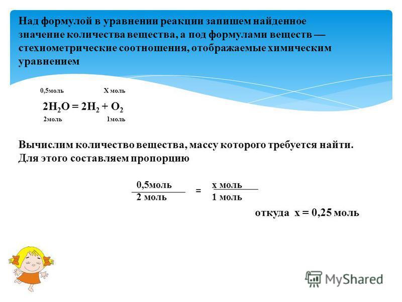 Над формулой в уравнении реакции запишем найденное значение количества вещества, а под формулами веществ стехиометрические соотношения, отображаемые химическим уравнением 2Н 2 О = 2Н 2 + О 2 0,5 мольХ моль 2 моль 1 моль Вычислим количество вещества,