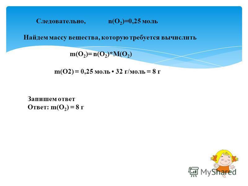 Следовательно,n(O 2 )=0,25 моль Найдем массу вещества, которую требуется вычислить m(O 2 )= n(O 2 )*M(O 2 ) m(O2) = 0,25 моль 32 г/моль = 8 г Запишем ответ Ответ: m(О 2 ) = 8 г