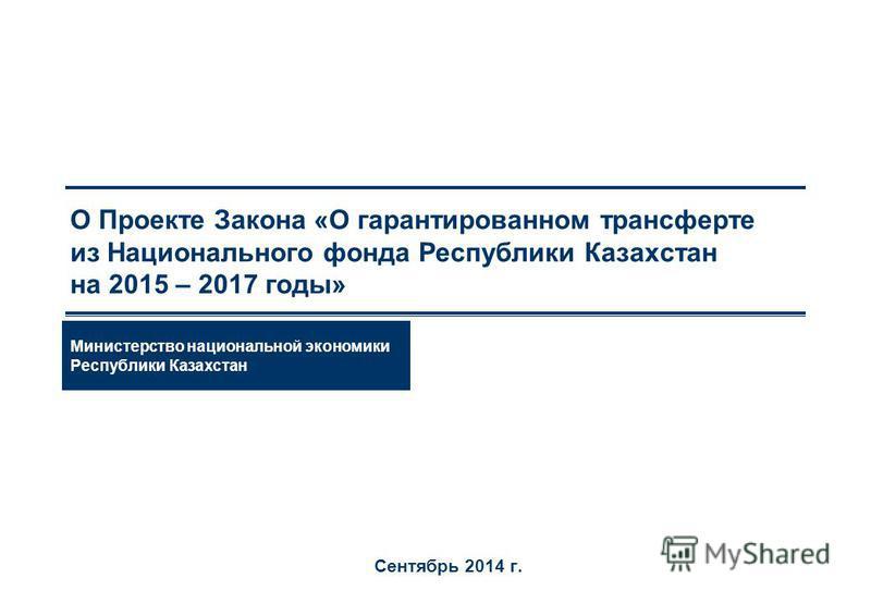 О Проекте Закона «О гарантированном трансферте из Национального фонда Республики Казахстан на 2015 – 2017 годы» Сентябрь 2014 г. Министерство национальной экономики Республики Казахстан