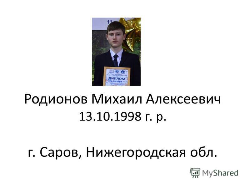 Родионов Михаил Алексеевич 13.10.1998 г. р. г. Саров, Нижегородская обл.