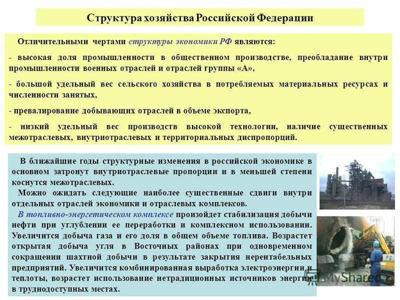 Отличительными чертами структуры экономики РФ являются: - высокая доля промышленности в общественном производстве, преобладание внутри промышленности военных отраслей и отраслей группы «А», - большой удельный вес сельского хозяйства в потребляемых ма