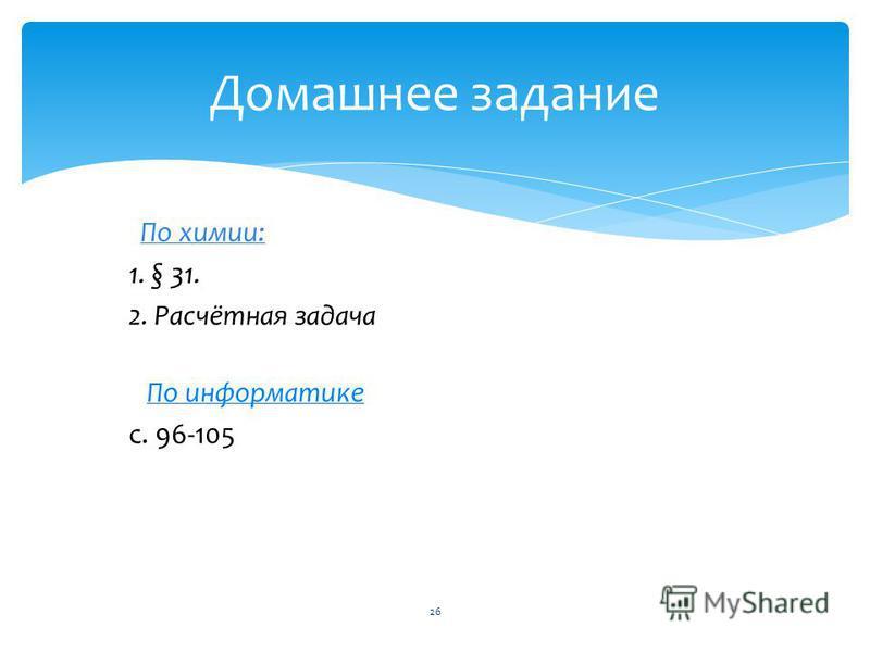 По химии: 1. § 31. 2. Расчётная задача По информатике с. 96-105 Домашнее задание 26