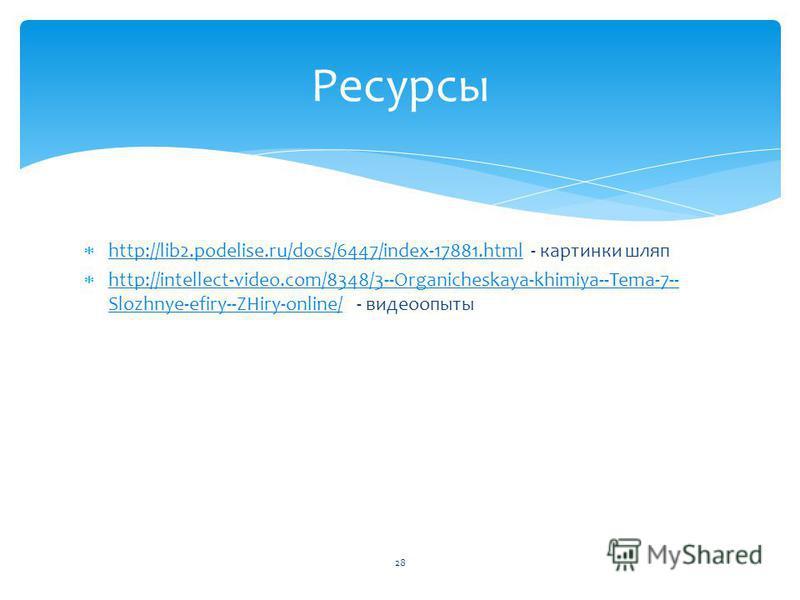 http://lib2.podelise.ru/docs/6447/index-17881. html - картинки шляп http://lib2.podelise.ru/docs/6447/index-17881. html http://intellect-video.com/8348/3--Organicheskaya-khimiya--Tema-7-- Slozhnye-efiry--ZHiry-online/ - видео опыты http://intellect-v