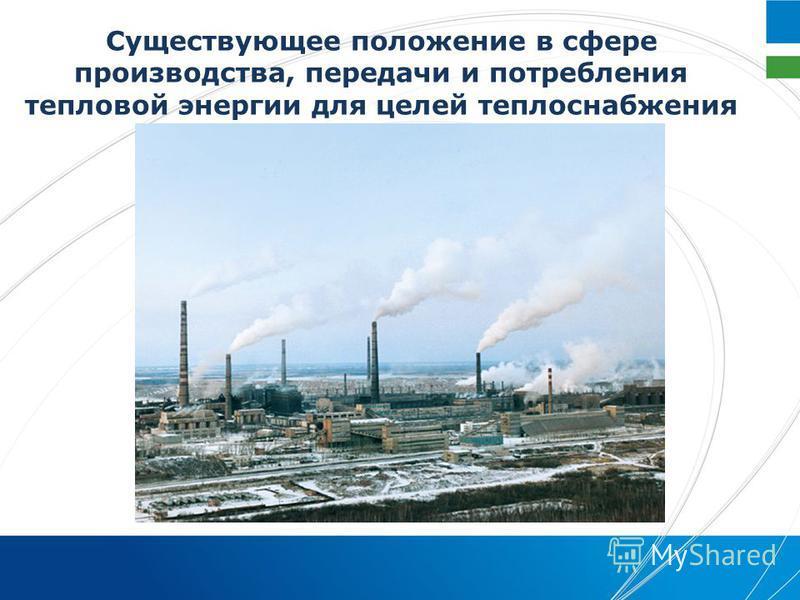 Существующее положение в сфере производства, передачи и потребления тепловой энергии для целей теплоснабжения