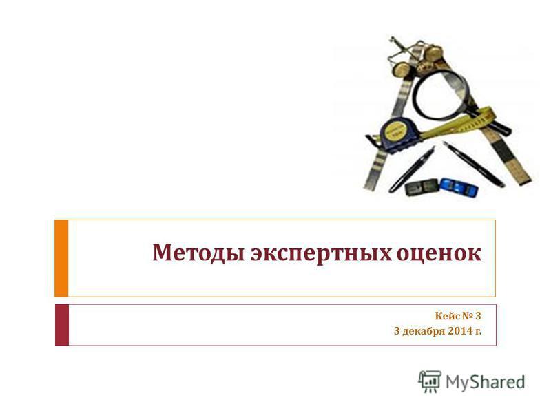 Методы экспертных оценок Кейс 3 3 декабря 2014 г.