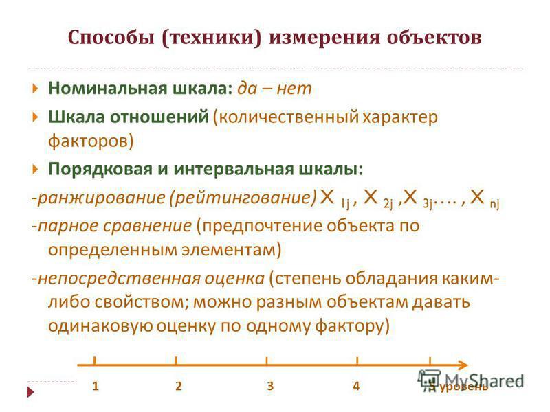 Способы ( техники ) измерения объектов Номинальная шкала : да – нет Шкала отношений ( количественный характер факторов ) Порядковая и интервальная шкалы : - ранжирование ( рейтингование ) X 1j, X 2j,X 3j …., X nj - парное сравнение ( предпочтение объ