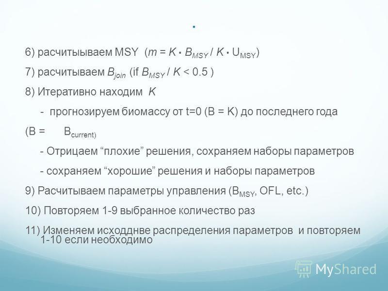 . 6) рассчитываем MSY (m = K B MSY / K U MSY ) 7) рассчитываем B join (if B MSY / K < 0.5 ) 8) Итеративно находим K - прогнозируем биомассу от t=0 (B = K) до последнего года (B = B current) - Отрицаем плохие решения, сохраняем наборы параметров - сох