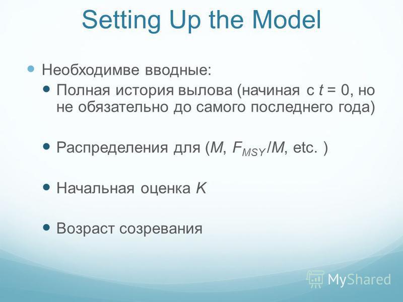 Setting Up the Model Необходимве вводные: Полная история вылова (начиная с t = 0, но не обязательно до самого последнего года) Распределения для (M, F MSY /M, etc. ) Начальная оценка K Возраст созревания