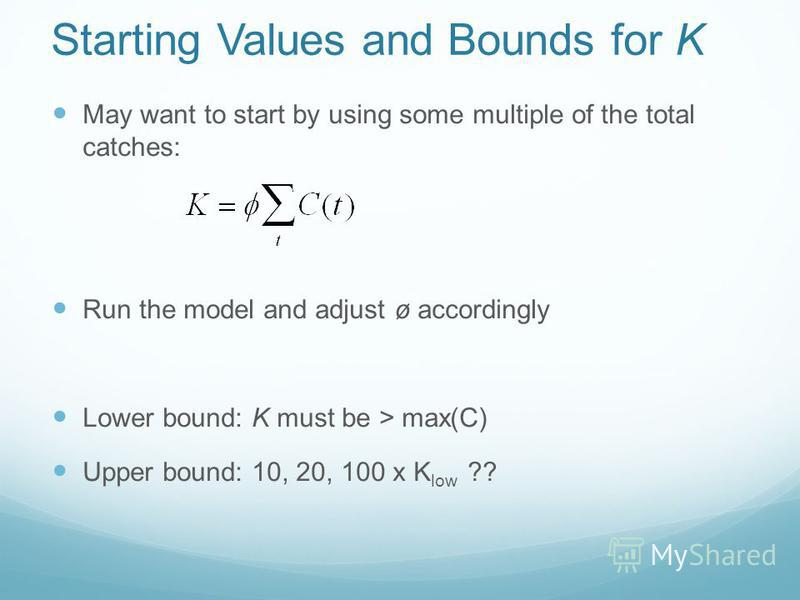 Starting Values and Bounds for K May want to start by using some multiple of the total catches: Run the model and adjust ø accordingly Lower bound: K must be > max(C) Upper bound: 10, 20, 100 x K low ??