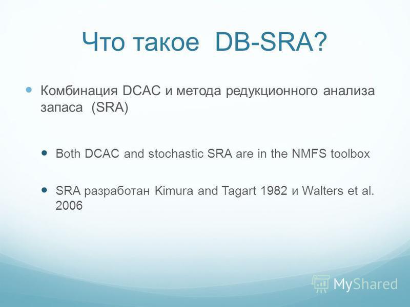 Что такое DB-SRA? Комбинация DCAC и метода редукционного анализа запаса (SRA) Both DCAC and stochastic SRA are in the NMFS toolbox SRA разработан Kimura and Tagart 1982 и Walters et al. 2006