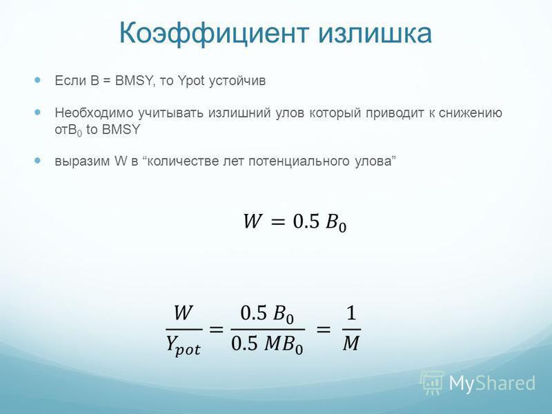 Коэффициент излишка Если B = BMSY, то Ypot устойчив Необходимо учитывать излишний улов который приводит к снижению отB 0 to BMSY выразим W в количестве лет потенциального улова