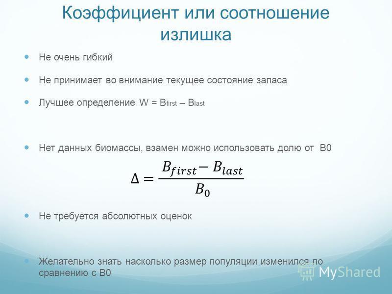 Коэффициент или соотношение излишка Не очень гибкий Не принимает во внимание текущее состояние запаса Лучшее определение W = B first – B last Нет данных биомассы, взамен можно использовать долю от B0 Не требуется абсолютных оценок Желательно знать на